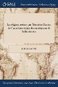 La Religion Poeme: Par Monsieur Racine; de L'Academie Royale Des Inscriptions & Belles-Lettres