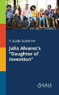 A Study Guide for Julia Alvarez's Daughter of Invention