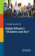 A Study Guide for Ralph Ellison's Shadow and Act