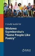 A Study Guide for Wislawa Szymborska's Some People Like Poetry