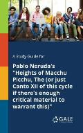 A Study Guide for Pablo Neruda's Heights of Macchu Picchu, The (or Just Canto XII of This Cycle If There's Enough Critical Material to Warrant This)