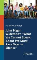 A Study Guide for John Edgar Wideman's What We Cannot Speak about We Must Pass Over in Silence