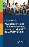 A Study Guide for Psychologists and Their Theories for Students: Kenneth Bancroft Clark