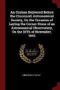 An Oration Delivered Before the Cincinnati Astronomical Society, on the Occasion of Laying the Corner Stone of an Astronomical Observatory, on the 10t