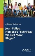 A Study Guide for Juan Felipe Herrera's Everyday We Get More Illegal