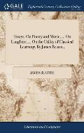Essays. on Poetry and Music, ... on Laughter, ... on the Utility of Classical Learning. by James Beattie,