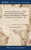 A Dictionary of Chemistry, ... with a Considerable Number of Tables, ... Illustrated with Engravings. by William Nicholson. in Two Volumes. ... of 2;