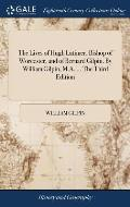 The Lives of Hugh Latimer, Bishop of Worcester. and of Bernard Gilpin. by William Gilpin, M.A. ... the Third Edition