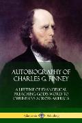 Autobiography of Charles G. Finney: A Lifetime of Evangelical Preaching God's Word to Christians Across America