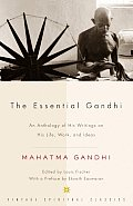 Essential Gandhi An Anthology of His Writings on His Life Work & Ideas