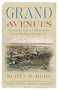 Grand Avenues The Story of Pierre Charles Lenfant the French Visionary Who Designed Washington D C