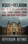 Jesus Religion Why He Is So Much Better Than Trying Harder Doing More & Being Good Enough