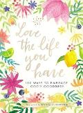 Love the Life You Have: 100 Ways to Embrace God's Goodness
