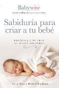 Sabidur?a Para Criar a Tu Beb?: Reg?lale a Tu Beb? El Sue?o Nocturno (Babywise Spanish Edition)