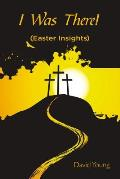 I Was There!: (Easter Insights)