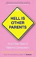 Hell Is Other Parents & Other Tales of Maternal Combustion