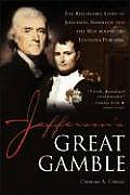 Jeffersons Great Gamble The Remarkable Story of Jefferson Napoleon & the Men Behind the Louisiana Purchase
