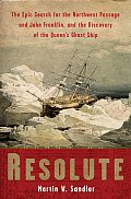 Resolute The Epic Search for the Northwest Passage & John Franklin & the Discovery of the Queens Ghost Ship