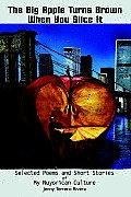 The Big Apple Turns Brown When You Slice It: Selected Poems and Short Stories of My Nuyorican Culture