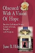 Obsessed/With a Vision of Hope: Freedom for Battered Women A Story of Greed, Brutality and Deception