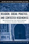 Religion, Social Practice, and Contested Hegemonies: Reconstructing the Public Sphere in Muslim Majority Societies
