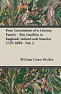 Four Generations of a Literary Family - The Hazilitts in England, Ireland and America 1725-1896 - Vol. I.
