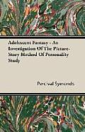 Adolescent Fantasy - An Investigation of the Picture-Story Method of Personality Study