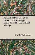 Damned Old Crank - A Self Portrait of E. W. Scripps Drawn from His Unpublished Writings