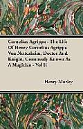 Cornelius Agrippa - The Life of Henry Cornelius Agrippa Von Nettesheim, Doctor and Knight, Commonly Known as a Magician - Vol II