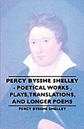 Percy Bysshe Shelley - Poetical Works, Plays, Translations, and Longer Poems