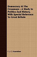 Democracy at the Crossways - A Study in Politics and History, with Special Reference to Great Britain