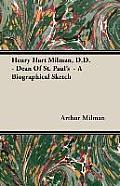 Henry Hart Milman, D.D. - Dean of St. Paul's - A Biographical Sketch