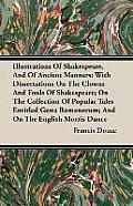 Illustrations of Shakespeare, and of Ancient Manners: With Dissertations on the Clowns and Fools of Shakespeare; On the Collection of Popular Tales En