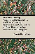 Industrial Drawing - Comprising the Description and Uses of Drawing Instruments, the Construction of Plane Figures, Tinting - Mechanical and Topograph