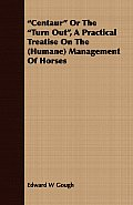 Centaur or the Turn Out, a Practical Treatise on the (Humane) Management of Horses