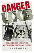 Danger Uxb the Heroic Story of the WWII Bomb Disposal Teams