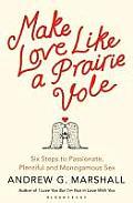Make Love Like a Prairie Vole Six Steps to Passionate Plentiful & Monogamous Sex