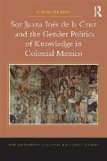 Sor Juana In?s de la Cruz and the Gender Politics of Knowledge in Colonial Mexico