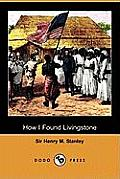 How I Found Livingstone: Travels, Adventures and Discoveries in Central Africa Including Four Months Residence with Dr. Livingstone (Dodo Press