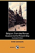 Belgium: From the Roman Invasion to the Present Day (Illustrated Edition) (Dodo Press)