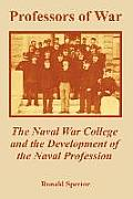 Professors of War: The Naval War College and the Development of the Naval Profession