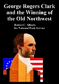 George Rogers Clark and the Winning of the Old Northwest