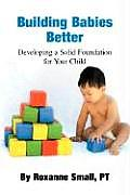 Building Babies Better Developing a Solid Foundation for Your Child
