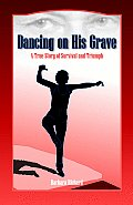Dancing on His Grave: A True Story of Survival and Triumph