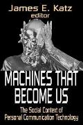 Machines That Become Us: The Social Context of Personal Communication Technology