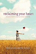 Reclaiming Your Heart A Journey Back To Laughing Loving & Living