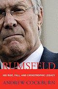Rumsfeld His Rise Fall & Catastrophic Legacy