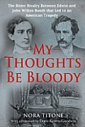 My Thoughts Be Bloody The Bitter Rivalry Between Edwin & John Wilkes Booth That Led to an American Tragedy