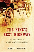 Kings Best Highway The Lost History of the Boston Post Road the Route That Made America
