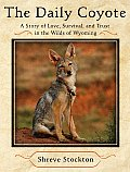 Daily Coyote A Story of Love Survival & Trust in the Wilds of Wyoming